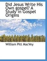 Did Jesus Write His Own gospel? A Study in Gospel Origins
