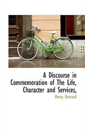 A Discourse in Commemoration of The Life, Character and Services,