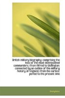 British military biography: comprising the lives of the most distinguished commanders, from Alfred t
