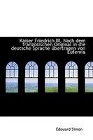 Kaiser Friedrich III. Nach dem französischen Original in die deutsche Sprache übertragen von Eufemia