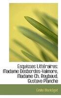 Esquisses Littéraires: Madame Desbordes-Valmore, Madame Ch. Reybaud, Gustave Planche