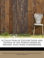 A Collection Of Gesture-signs And Signals Of The North American Indians, With Some Comparisons
