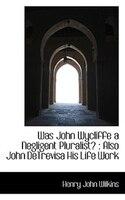 Was John Wycliffe a Negligent Pluralist?: Also John DeTrevisa His Life Work