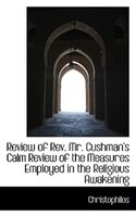 Review of Rev. Mr. Cushman's Calm Review of the Measures Employed in the Religious Awakening