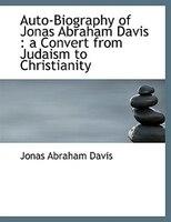 Auto-Biography of Jonas Abraham Davis: a Convert from