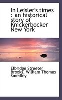 In Leisler's times: an historical story of Knickerbocker New York - Elbridge Streeter Brooks, William Thomas Smedley