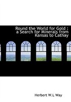 Round The World For Gold: A Search For Minerals From Kansas To Cathay