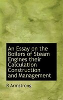 An Essay on the Boilers of Steam Engines  their Calculation Construction and Management
