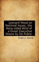 Leonard Wood On National Issues, The Many-sided Mind Of A Great Executive Shown By His Public