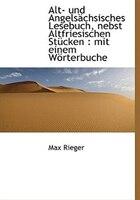 Alt- Und Angelsächsisches Lesebuch, Nebst Altfriesischen Stücken: Mit Einem Wörterbuche