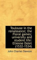 Toulouse In The Renaissance; The Floral Games; University And Student Life: Etienne Dolet (1532-1534