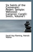 Six Saints of the Convenant: Peden: Semple: Welwood: Cameron: Cargill: Smith, Volume I