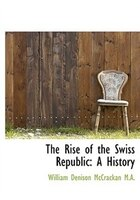 The Rise Of The Swiss Republic: A History