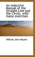 An Inductive Manual of the Straight Line and the Circle, with many exercises