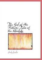 The God Of His Fathers; Tales Of The Klondyke