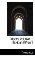 Papers Relative To Mexican Affairs
