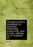 The Sportsman's Handbook To Practical Collecting, Preserving, And Artistic Setting-up Of Trophies An