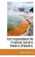 Correspondance De Francois Gerard, Peintre D'histoire,