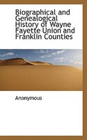 Biographical And Genealogical History Of Wayne Fayette Union And Franklin Counties