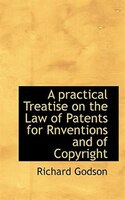 A Practical Treatise On The Law Of Patents For Rnventions And Of Copyright