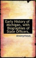 Early History Of Michigan, With Biographies Of State Officers,