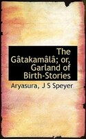 The Gâtakamâlâ; Or, Garland Of Birth-stories