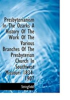 Presbyterianism In The Ozarks A History Of The Work Of The Various Branches Of The Presbyterian Chur