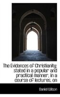 The Evidences Of Christianity: Stated In A Popular And Practical Manner, In A Course Of Lectures, On