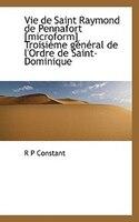Vie De Saint Raymond De Pennafort [microform] Troisiéme Général De L'ordre De Saint-dominique