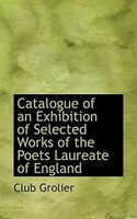 Catalogue Of An Exhibition Of Selected Works Of The Poets Laureate Of England