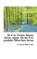 Life Of Our President, Benjamin Harrison, Together With That Of His Grandfather, William Henry Harri