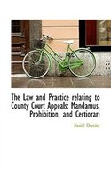 The Law And Practice Relating To County Court Appeals: Mandamus, Prohibition, And Certiorari
