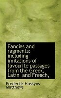 Fancies And Ragments: Including Imitations Of Favourite Passages From The Greek, Latin, And French,