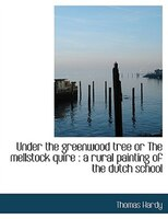 Under The Greenwood Tree Or The Mellstock Quire: A Rural Painting Of The Dutch School