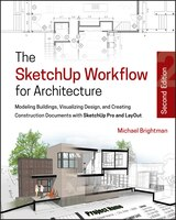 The SketchUp Workflow for Architecture: Modeling Buildings, Visualizing Design, and Creating Construction Documents with SketchUp