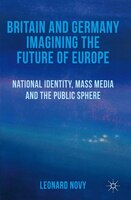 Britain and Germany Imagining the Future of Europe: National Identity, Mass Media and the Public Sphere