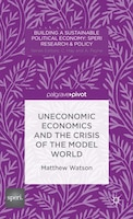 Uneconomic Economics and the Crisis of the Model World