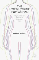 The Hyper(in)visible Fat Woman: Weight and Gender Discourse in Contemporary Society