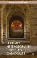 Foucault's Heterotopia in Christian Catacombs: Constructing Spaces and Symbols in Ancient Rome