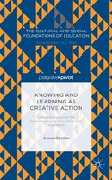 Knowing And Learning As Creative Action:  A Reexamination Of The Epistemological Foundations Of Education: A Reexamination Of The