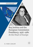 Roy Jenkins And The European Commission Presidency, 1976 -1980: At The Heart Of Europe