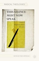 This Silence Must Now Speak: Letters Of Thomas J. J. Altizer, 1995-2015