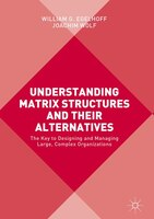 Understanding Matrix Structures And Their Alternatives: The Key To Designing And Managing Large, Complex Organizations