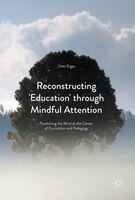Reconstructing 'education' Through Mindful Attention: Positioning The Mind At The Center Of Curriculum And