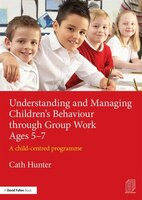 Understanding And Managing Children?s Behaviour Through Group Work Ages 5?7: A Child-centred Programme