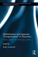 "Globalization And Japanese ""exceptionalism"" In Education: Insider's Views Into A Changing System"