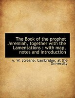 The Book Of The Prophet Jeremiah, Together With The Lamentations: With Map, Notes And Introduction