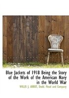 Blue Jackets of 1918 Being the Story of the Work of the American Navy in the World War