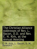 The Christian Alliance Addresses Of Rev. L. Bacon, D.d. And Rev. E. N. Kirk, At The Annual Meeting