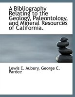 A Bibliography Relating to the Geology, Paleontology, and Mineral Resources of California.